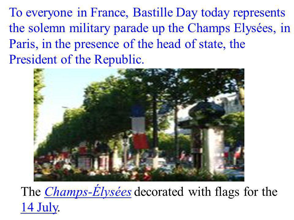 To everyone in France, Bastille Day today represents the solemn military parade up the Champs Elysées, in Paris, in the presence of the head of state, the President of the Republic.