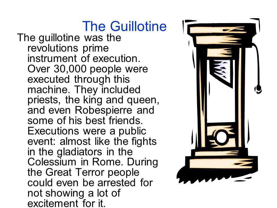 The Guillotine The guillotine was the revolutions prime instrument of execution. Over 30,000 people were executed through this machine. They included