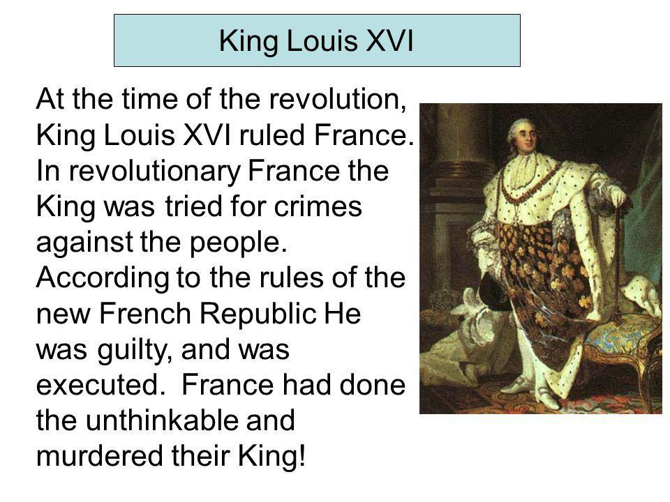 At the time of the revolution, King Louis XVI ruled France. In revolutionary France the King was tried for crimes against the people. According to the