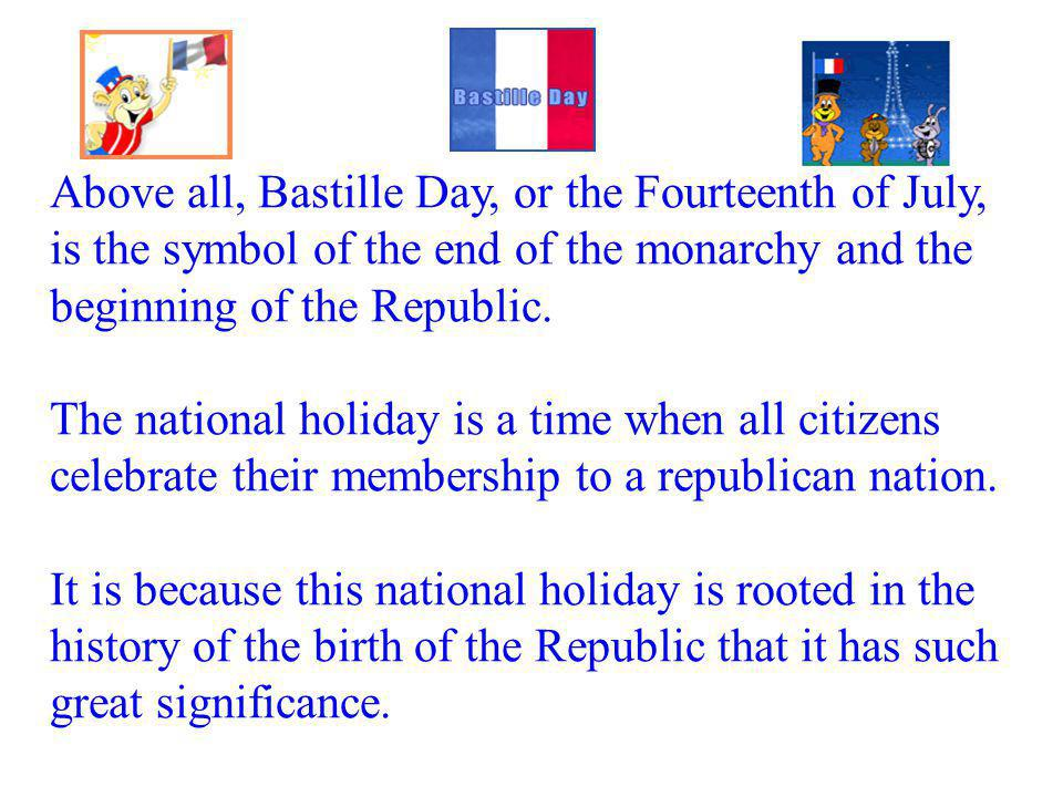 Above all, Bastille Day, or the Fourteenth of July, is the symbol of the end of the monarchy and the beginning of the Republic. The national holiday i