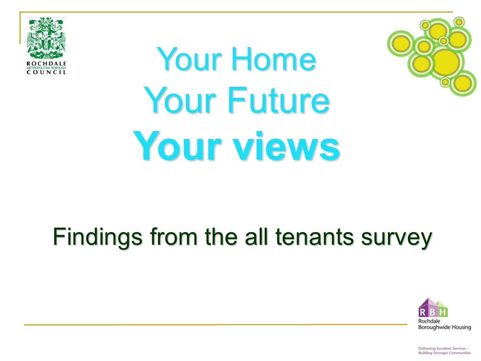 All tenants included 16,155 Views performance priorities for future issues Carried out by IPSOS MORI Independence Expertise 4,316 returns statistically valid to have confidence in answers Biggest ever RMBC tenant survey