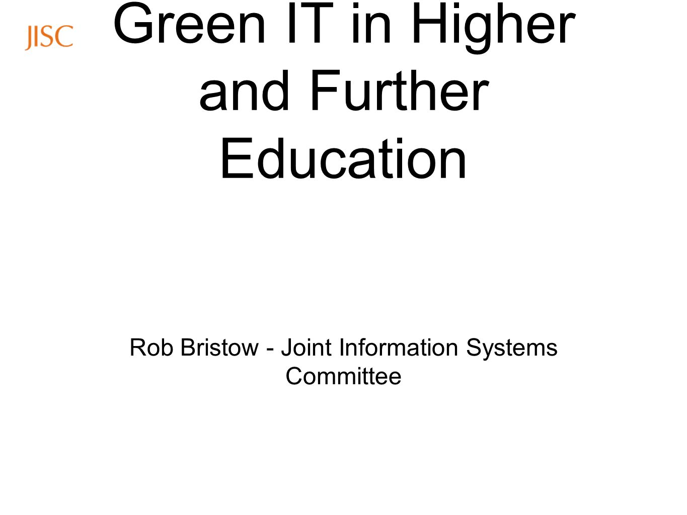 Green IT in Higher and Further Education Rob Bristow - Joint Information Systems Committee