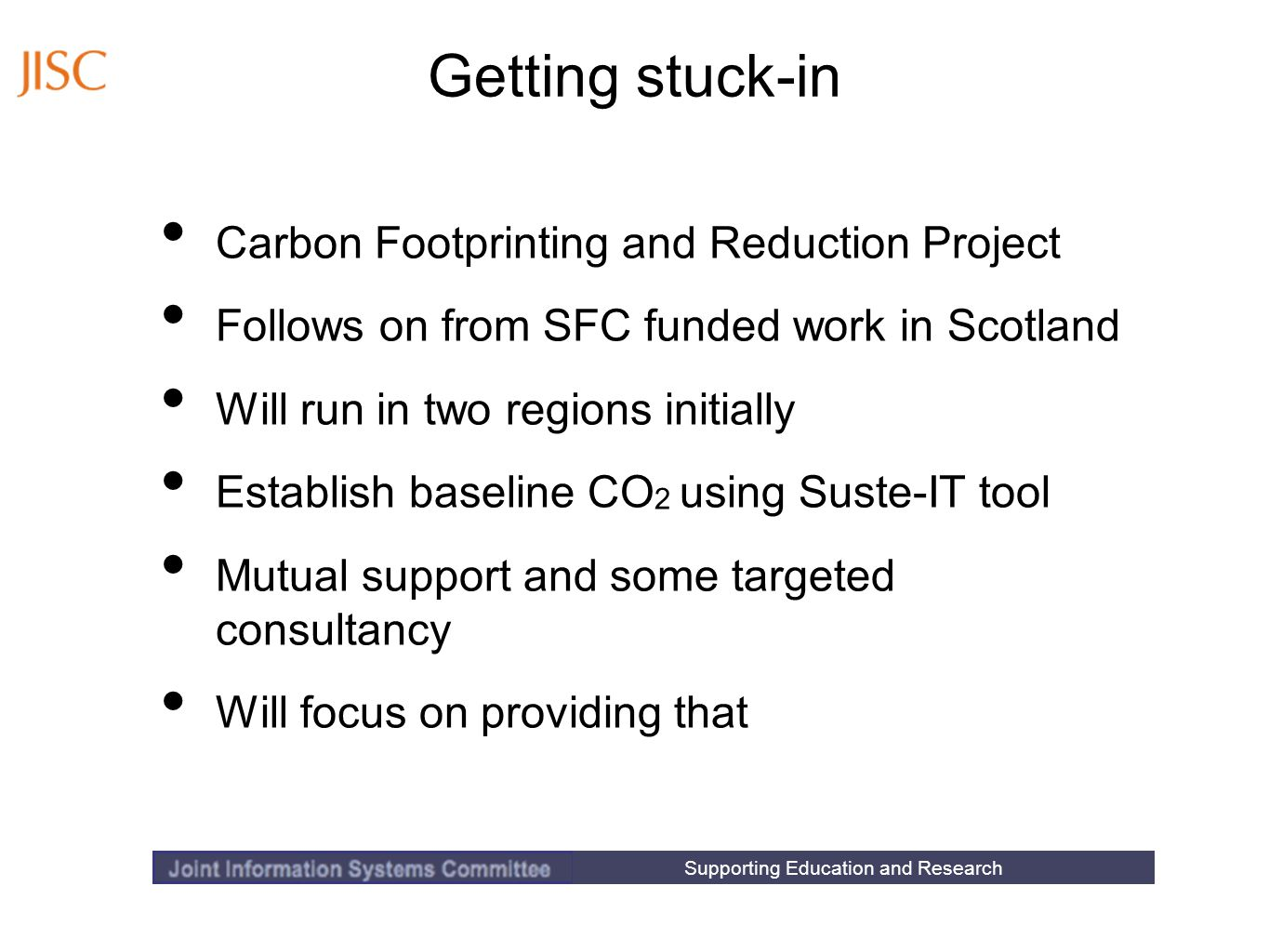 Supporting Education and Research Getting stuck-in Carbon Footprinting and Reduction Project Follows on from SFC funded work in Scotland Will run in two regions initially Establish baseline CO 2 using Suste-IT tool Mutual support and some targeted consultancy Will focus on providing that