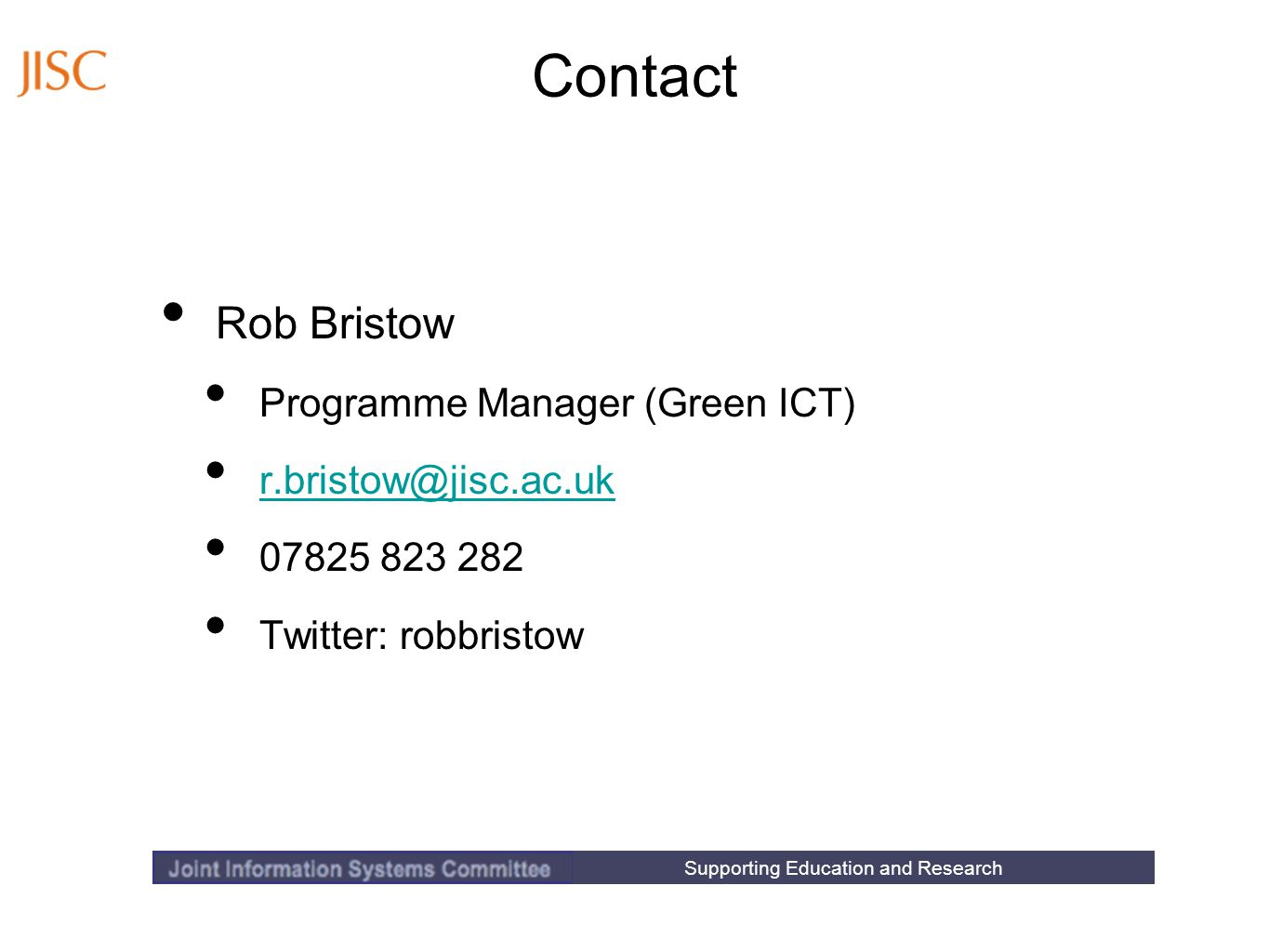 Supporting Education and Research Contact Rob Bristow Programme Manager (Green ICT) r.bristow@jisc.ac.uk 07825 823 282 Twitter: robbristow