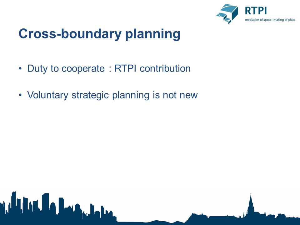 Cross-boundary planning Duty to cooperate : RTPI contribution Voluntary strategic planning is not new