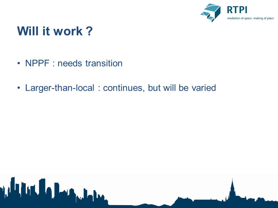Will it work ? NPPF : needs transition Larger-than-local : continues, but will be varied