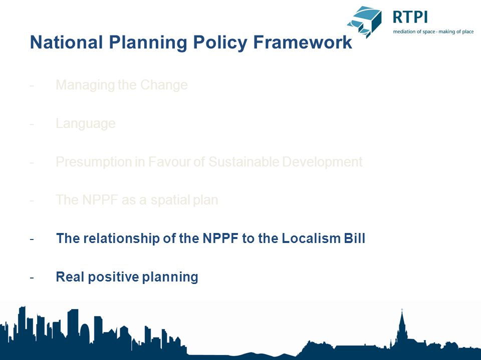 National Planning Policy Framework -Managing the Change -Language -Presumption in Favour of Sustainable Development -The NPPF as a spatial plan -The relationship of the NPPF to the Localism Bill -Real positive planning