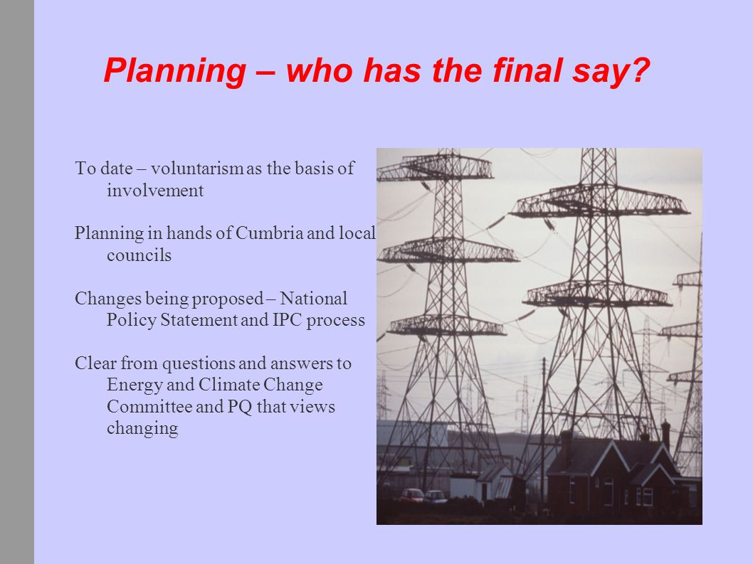 Planning – who has the final say? To date – voluntarism as the basis of involvement Planning in hands of Cumbria and local councils Changes being prop