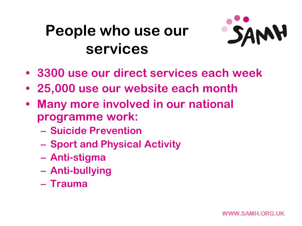WWW.SAMH.ORG.UK People who use our services 3300 use our direct services each week 25,000 use our website each month Many more involved in our national programme work: –Suicide Prevention –Sport and Physical Activity –Anti-stigma –Anti-bullying –Trauma