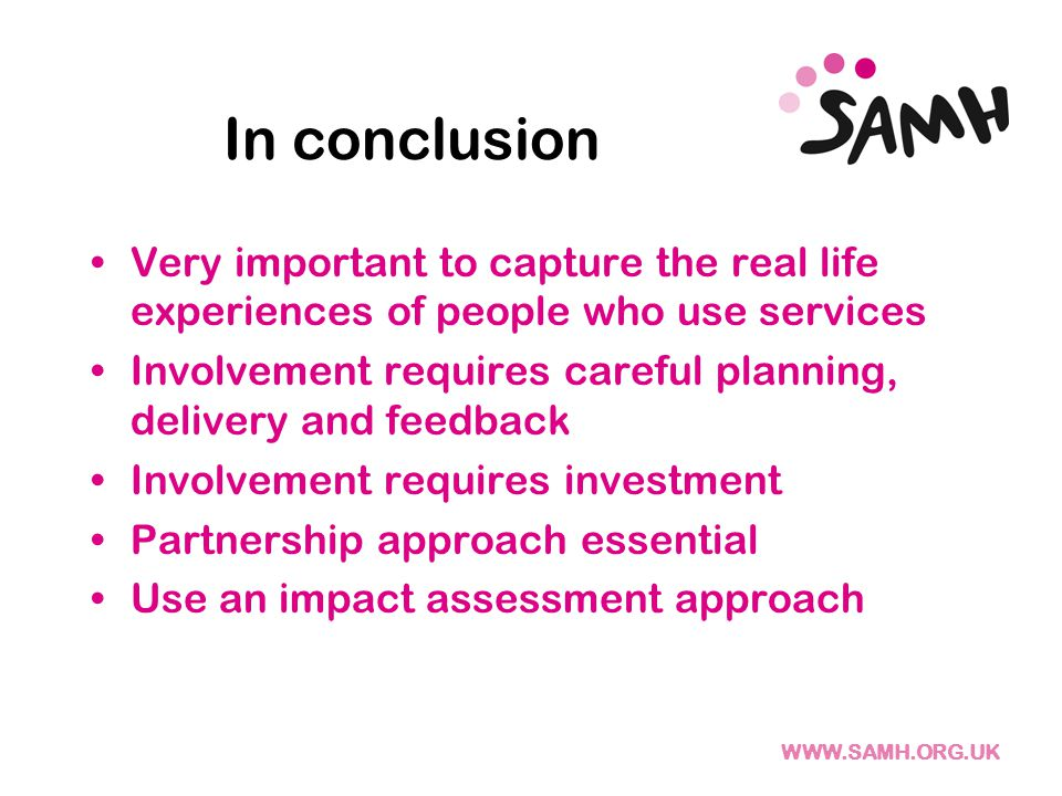 WWW.SAMH.ORG.UK In conclusion Very important to capture the real life experiences of people who use services Involvement requires careful planning, delivery and feedback Involvement requires investment Partnership approach essential Use an impact assessment approach