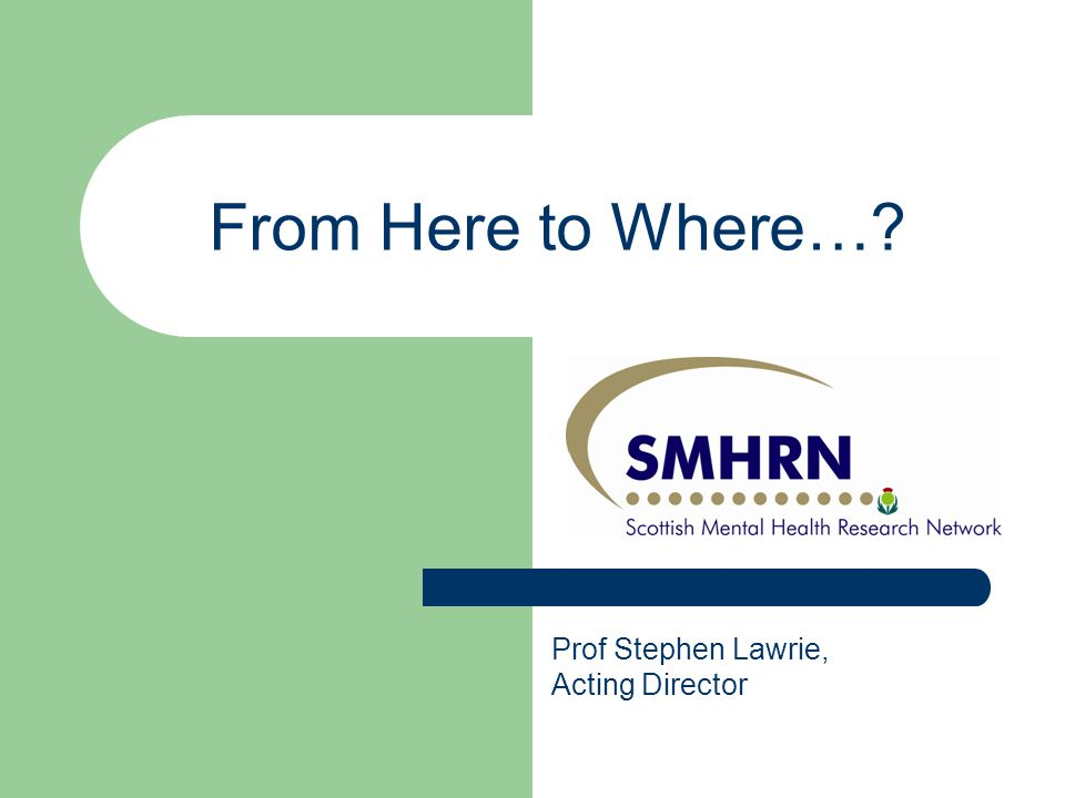 From Here to Where…? Prof Stephen Lawrie, Acting Director