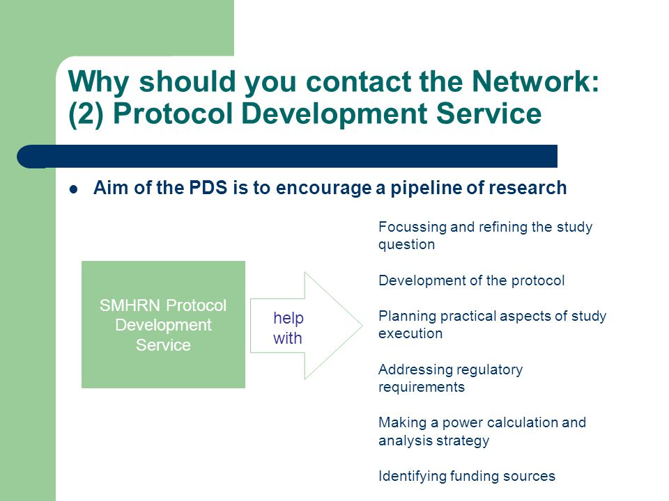 Why should you contact the Network: (2) Protocol Development Service Aim of the PDS is to encourage a pipeline of research SMHRN Protocol Development Service help with Focussing and refining the study question Development of the protocol Planning practical aspects of study execution Addressing regulatory requirements Making a power calculation and analysis strategy Identifying funding sources