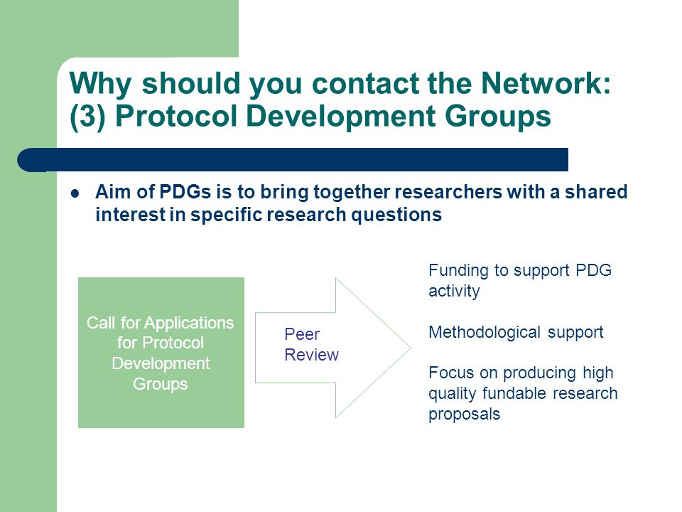 Why should you contact the Network: (3) Protocol Development Groups Aim of PDGs is to bring together researchers with a shared interest in specific research questions Call for Applications for Protocol Development Groups Peer Review Funding to support PDG activity Methodological support Focus on producing high quality fundable research proposals