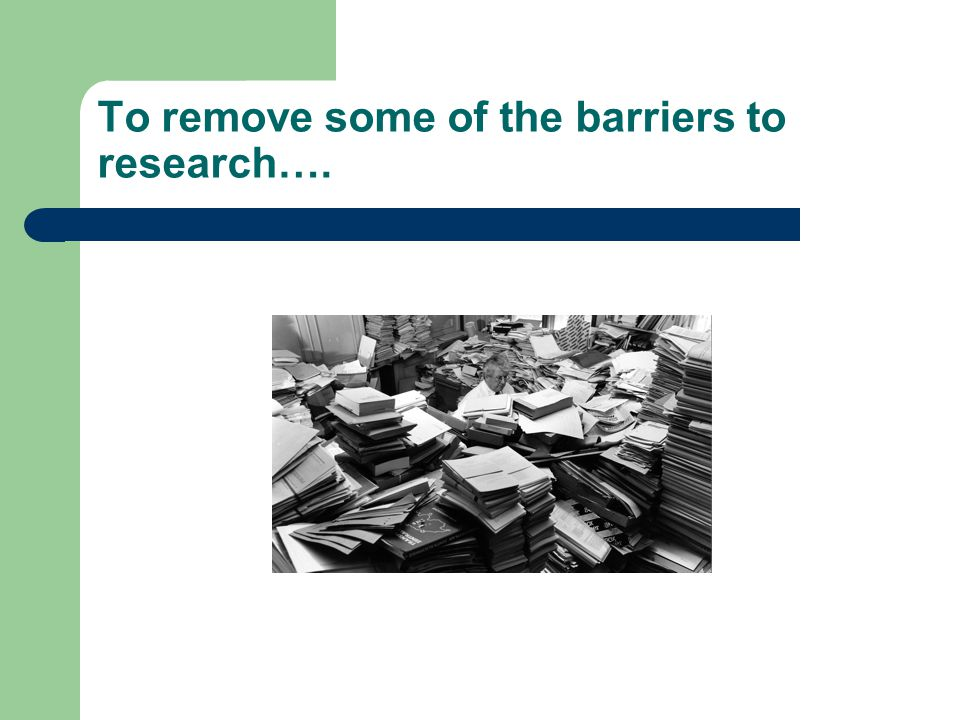 To remove some of the barriers to research….