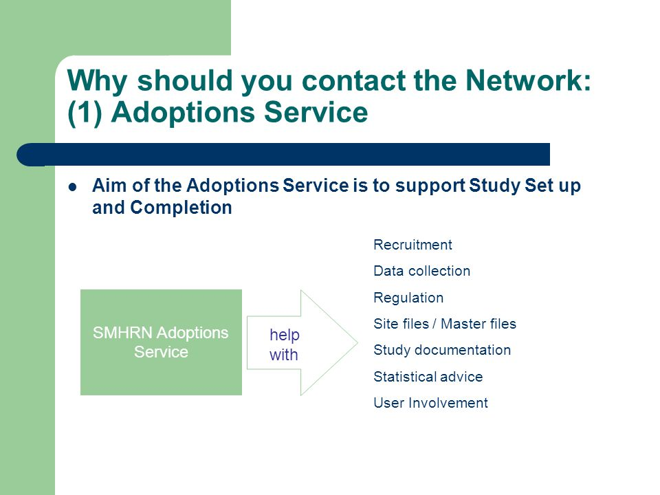 Why should you contact the Network: (1) Adoptions Service Aim of the Adoptions Service is to support Study Set up and Completion SMHRN Adoptions Servi