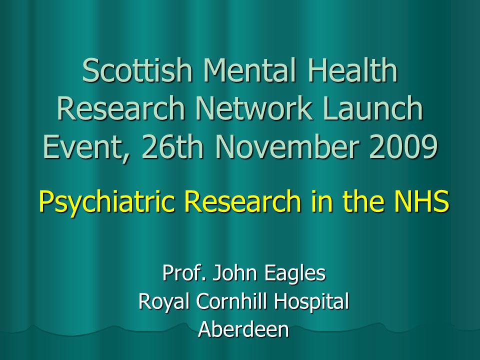 Scottish Mental Health Research Network Launch Event, 26th November 2009 Psychiatric Research in the NHS Prof.