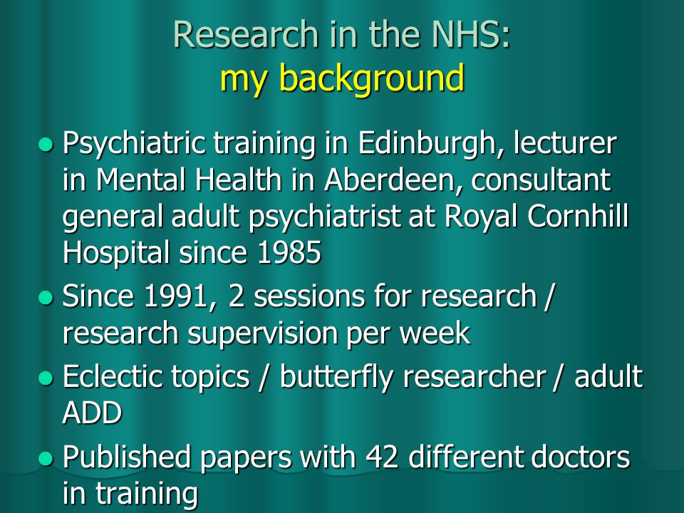 Research in the NHS: my background Psychiatric training in Edinburgh, lecturer in Mental Health in Aberdeen, consultant general adult psychiatrist at Royal Cornhill Hospital since 1985 Psychiatric training in Edinburgh, lecturer in Mental Health in Aberdeen, consultant general adult psychiatrist at Royal Cornhill Hospital since 1985 Since 1991, 2 sessions for research / research supervision per week Since 1991, 2 sessions for research / research supervision per week Eclectic topics / butterfly researcher / adult ADD Eclectic topics / butterfly researcher / adult ADD Published papers with 42 different doctors in training Published papers with 42 different doctors in training
