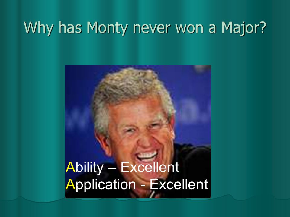Why has Monty never won a Major Ability – Excellent Application - Excellent