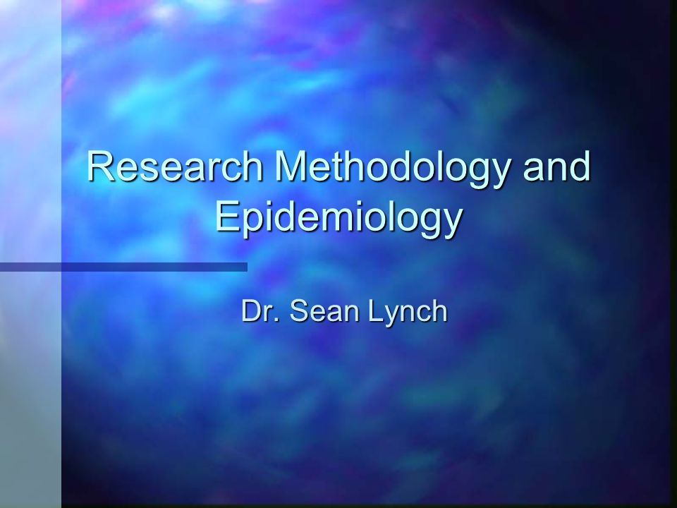 Research Methodology and Epidemiology Dr. Sean Lynch