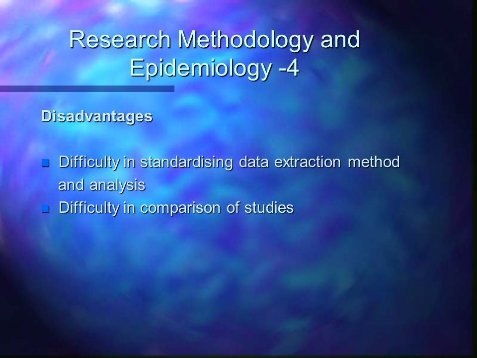 Research Methodology and Epidemiology -4 Disadvantages n Difficulty in standardising data extraction method and analysis and analysis n Difficulty in comparison of studies