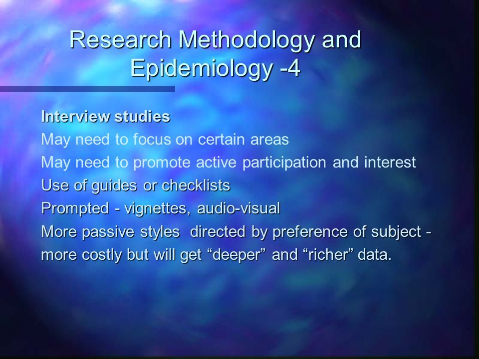 Research Methodology and Epidemiology -4 Interview studies May need to focus on certain areas May need to promote active participation and interest Us
