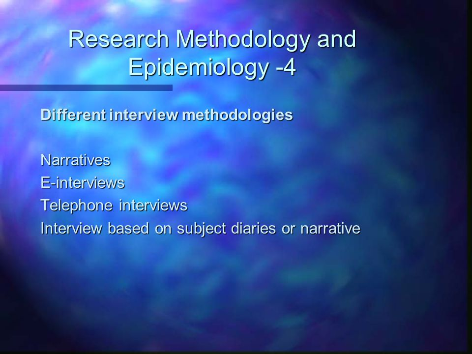 Research Methodology and Epidemiology -4 Different interview methodologies NarrativesE-interviews Telephone interviews Interview based on subject diar