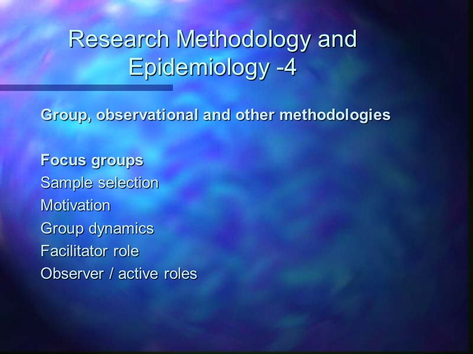 Research Methodology and Epidemiology -4 Group, observational and other methodologies Focus groups Sample selection Motivation Group dynamics Facilitator role Observer / active roles