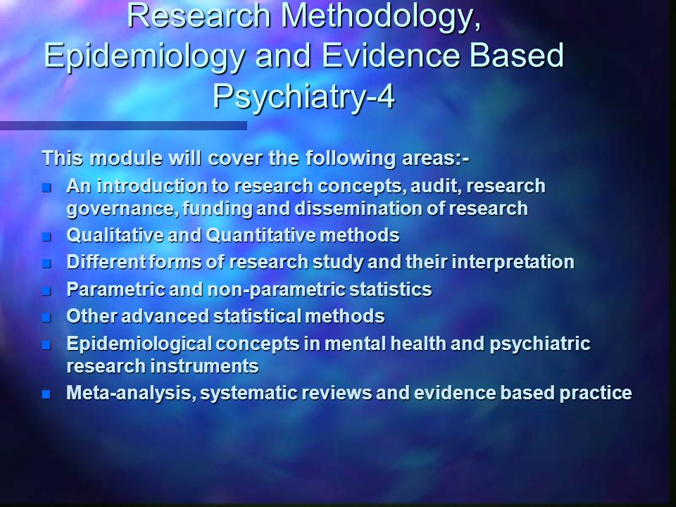 Research Methodology, Epidemiology and Evidence Based Psychiatry-4 This module will cover the following areas:- n An introduction to research concepts, audit, research governance, funding and dissemination of research n Qualitative and Quantitative methods n Different forms of research study and their interpretation n Parametric and non-parametric statistics n Other advanced statistical methods n Epidemiological concepts in mental health and psychiatric research instruments n Meta-analysis, systematic reviews and evidence based practice