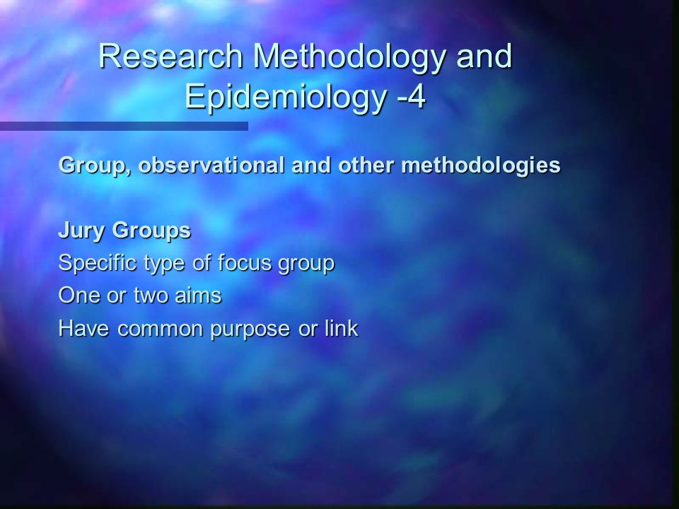 Research Methodology and Epidemiology -4 Group, observational and other methodologies Jury Groups Specific type of focus group One or two aims Have common purpose or link