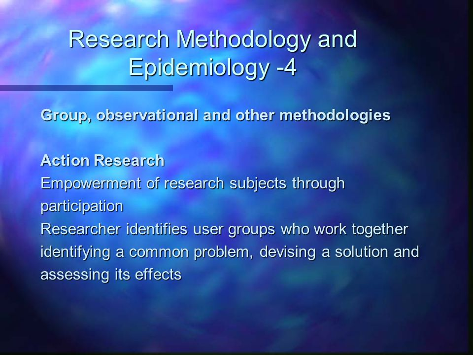 Research Methodology and Epidemiology -4 Group, observational and other methodologies Action Research Empowerment of research subjects through partici
