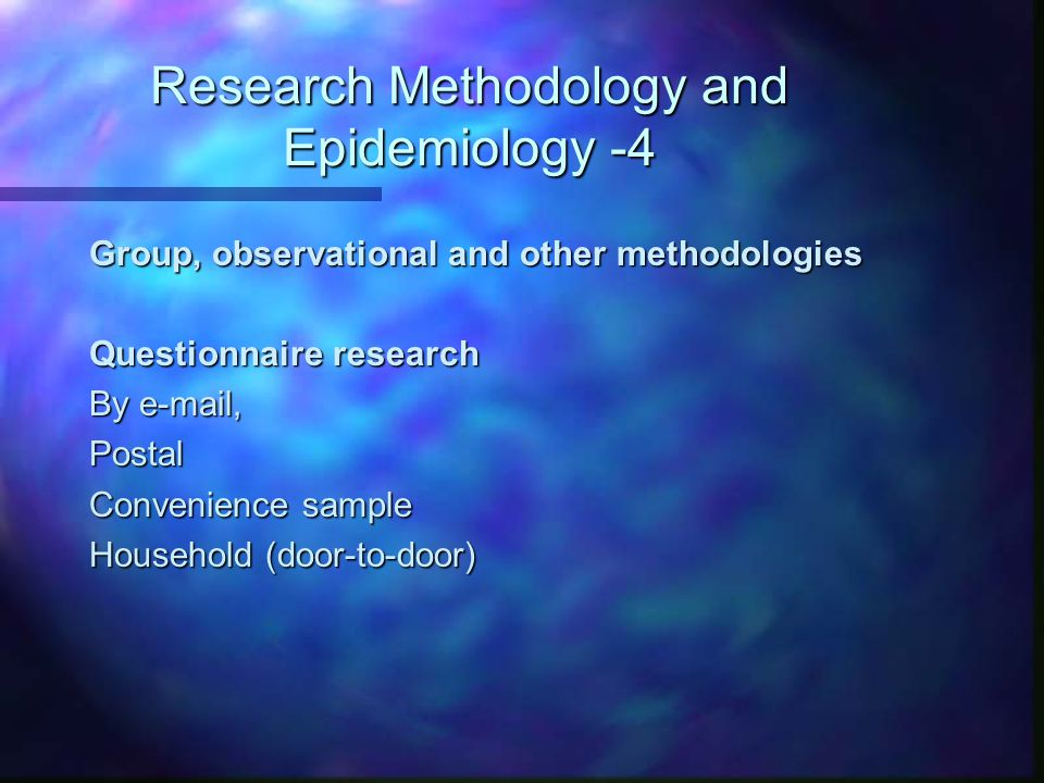 Research Methodology and Epidemiology -4 Group, observational and other methodologies Questionnaire research By e-mail, Postal Convenience sample Household (door-to-door)