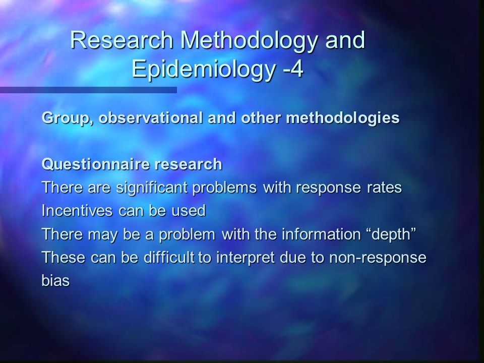 Research Methodology and Epidemiology -4 Group, observational and other methodologies Questionnaire research There are significant problems with respo