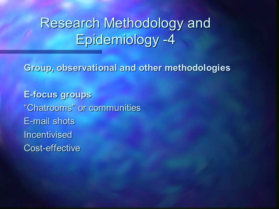 "Research Methodology and Epidemiology -4 Group, observational and other methodologies E-focus groups ""Chatrooms"" or communities E-mail shots Incentivi"