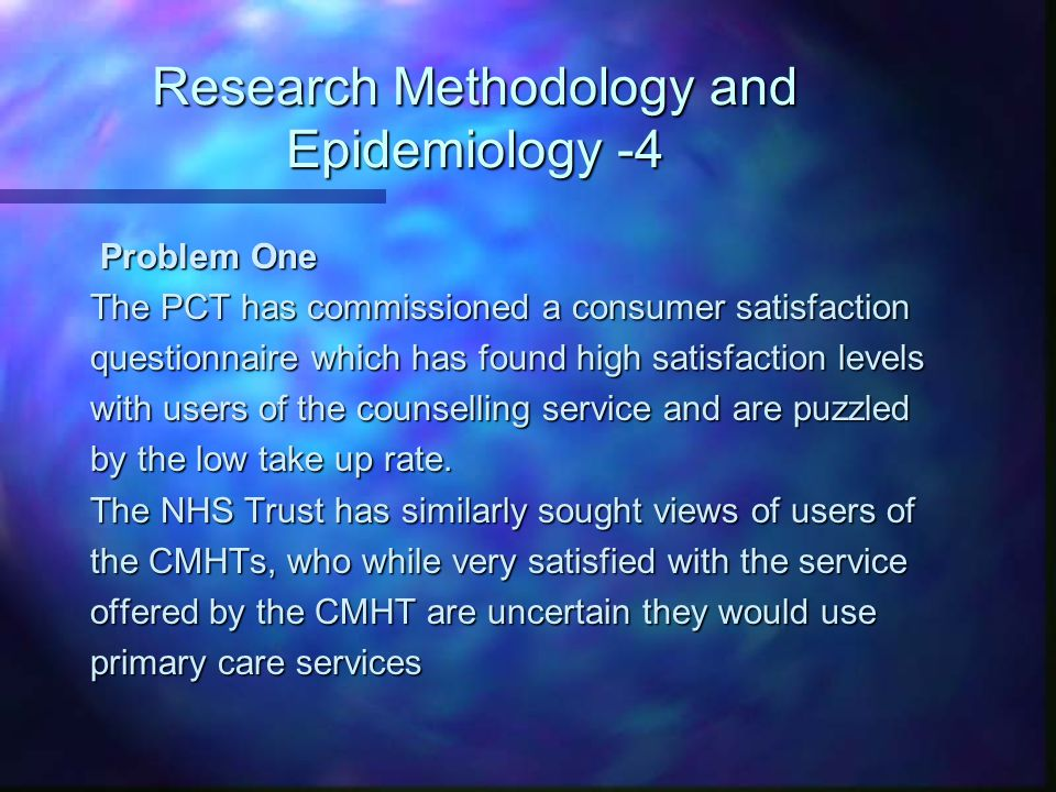Research Methodology and Epidemiology -4 Problem One Problem One The PCT has commissioned a consumer satisfaction questionnaire which has found high s