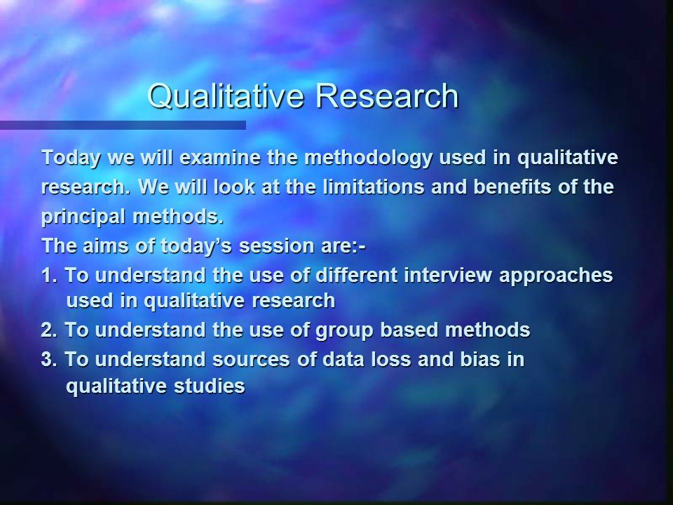 Qualitative Research Today we will examine the methodology used in qualitative research. We will look at the limitations and benefits of the principal
