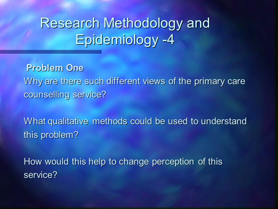 Research Methodology and Epidemiology -4 Problem One Problem One Why are there such different views of the primary care counselling service? What qual