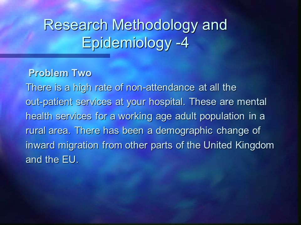 Research Methodology and Epidemiology -4 Problem Two Problem Two There is a high rate of non-attendance at all the out-patient services at your hospit