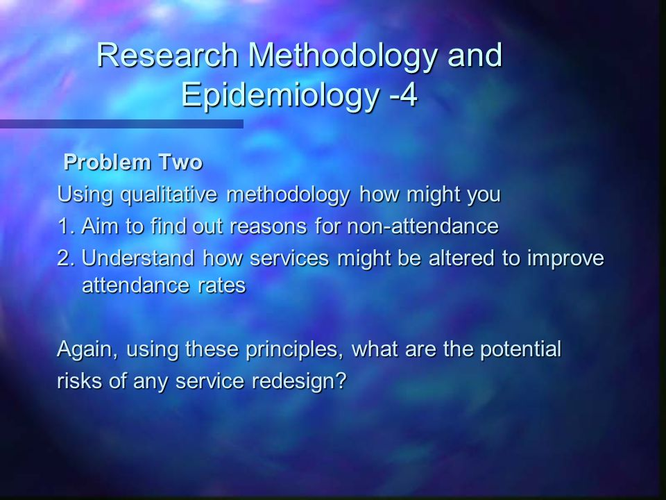 Research Methodology and Epidemiology -4 Problem Two Problem Two Using qualitative methodology how might you 1.