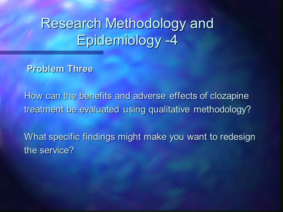 Research Methodology and Epidemiology -4 Problem Three Problem Three How can the benefits and adverse effects of clozapine treatment be evaluated using qualitative methodology.