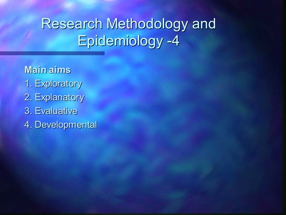 Research Methodology and Epidemiology -4 Main aims 1. Exploratory 2. Explanatory 3. Evaluative 4. Developmental