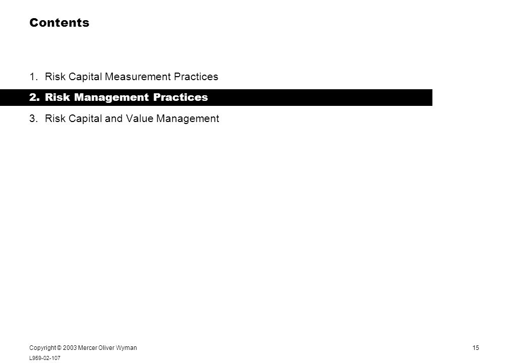 15 L959-02-107 Notes: Copyright © 2003 Mercer Oliver Wyman Contents 1.Risk Capital Measurement Practices 2.Risk Management Practices 3.Risk Capital and Value Management Notes: This page is both a Contents and Section page (never use it without the black bar).