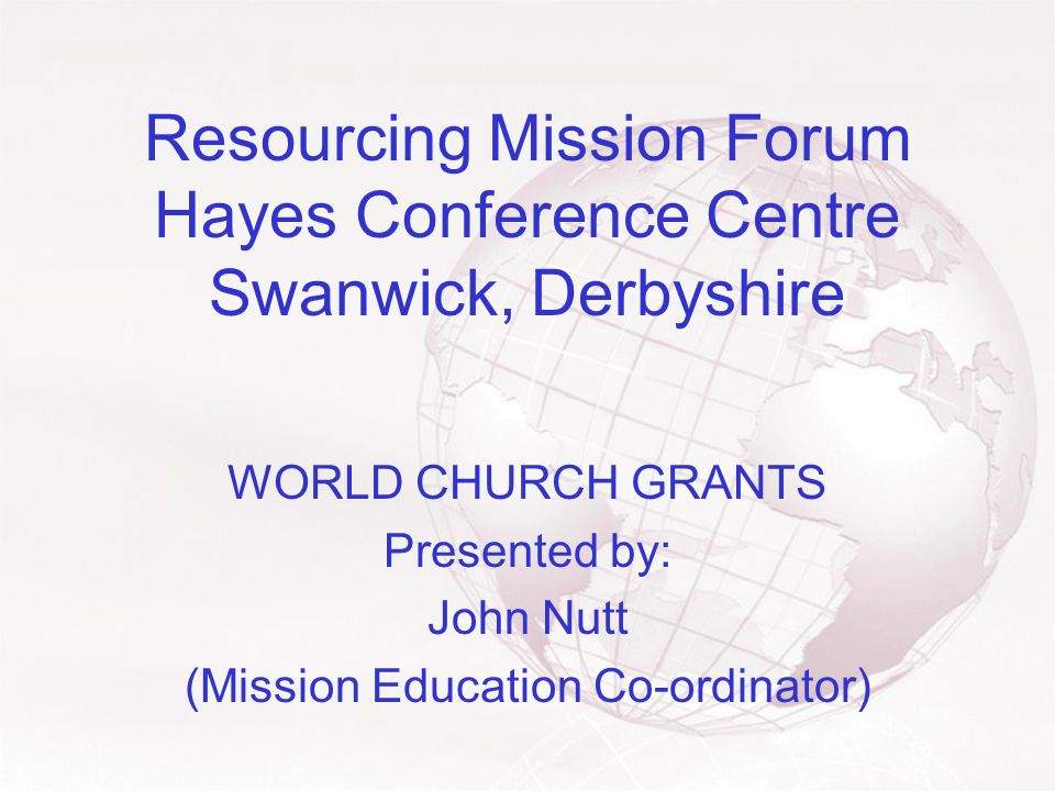 Resourcing Mission Forum Hayes Conference Centre Swanwick, Derbyshire WORLD CHURCH GRANTS Presented by: John Nutt (Mission Education Co-ordinator)