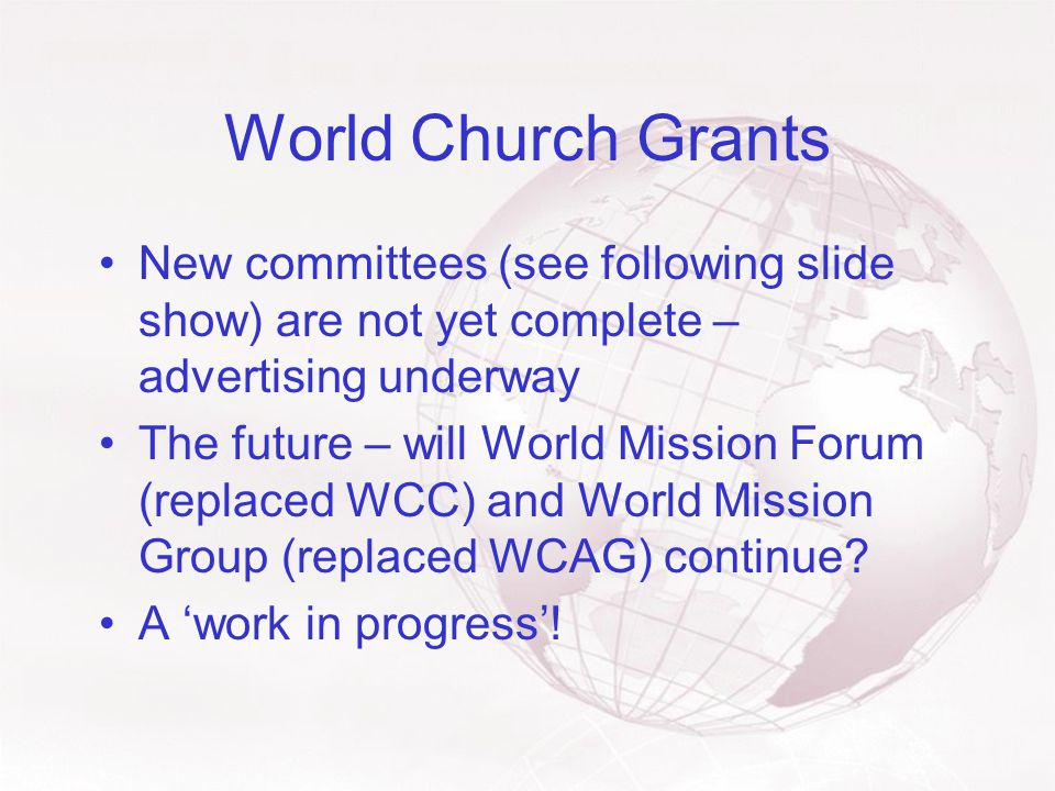 World Church Grants New committees (see following slide show) are not yet complete – advertising underway The future – will World Mission Forum (replaced WCC) and World Mission Group (replaced WCAG) continue.