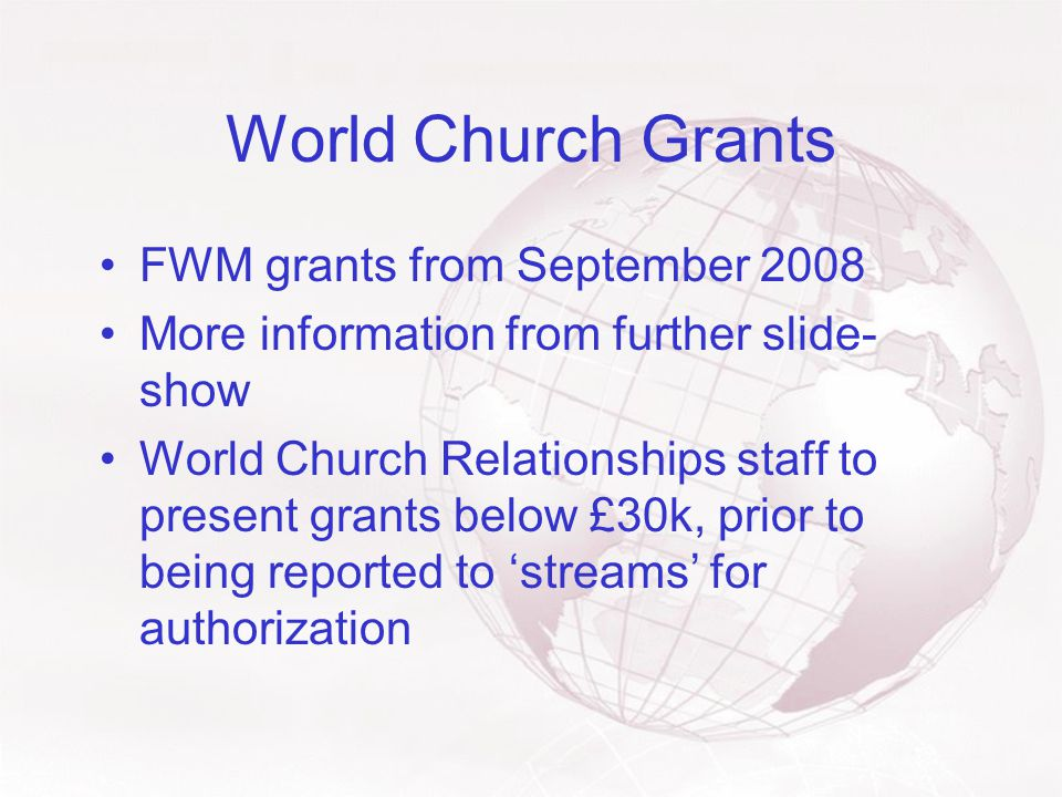 World Church Grants FWM grants from September 2008 More information from further slide- show World Church Relationships staff to present grants below £30k, prior to being reported to 'streams' for authorization
