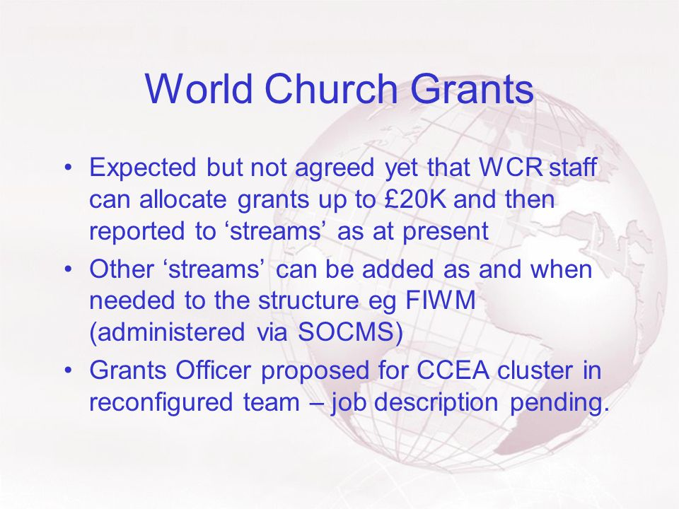 World Church Grants Expected but not agreed yet that WCR staff can allocate grants up to £20K and then reported to 'streams' as at present Other 'streams' can be added as and when needed to the structure eg FIWM (administered via SOCMS) Grants Officer proposed for CCEA cluster in reconfigured team – job description pending.