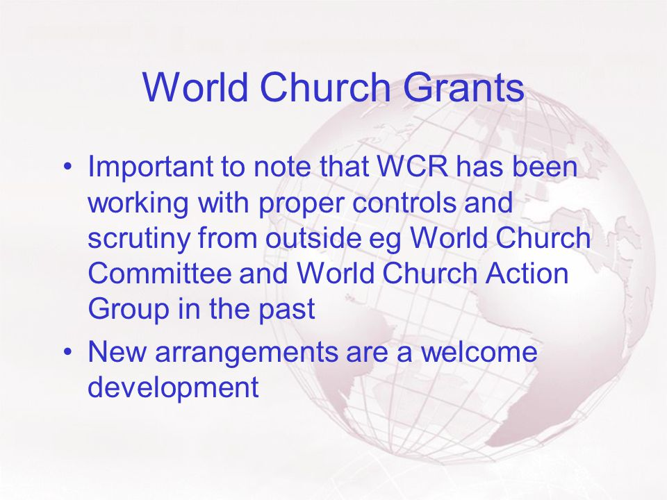 World Church Grants Important to note that WCR has been working with proper controls and scrutiny from outside eg World Church Committee and World Church Action Group in the past New arrangements are a welcome development