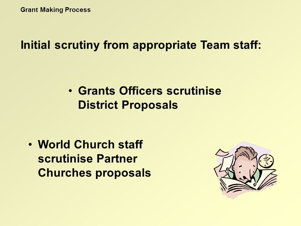 Initial scrutiny from appropriate Team staff: Grants Officers scrutinise District Proposals World Church staff scrutinise Partner Churches proposals Grant Making Process