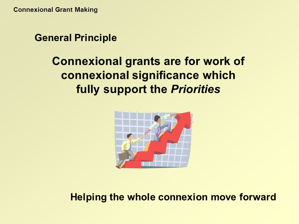 General Principle Connexional grants are for work of connexional significance which fully support the Priorities Connexional Grant Making Helping the whole connexion move forward