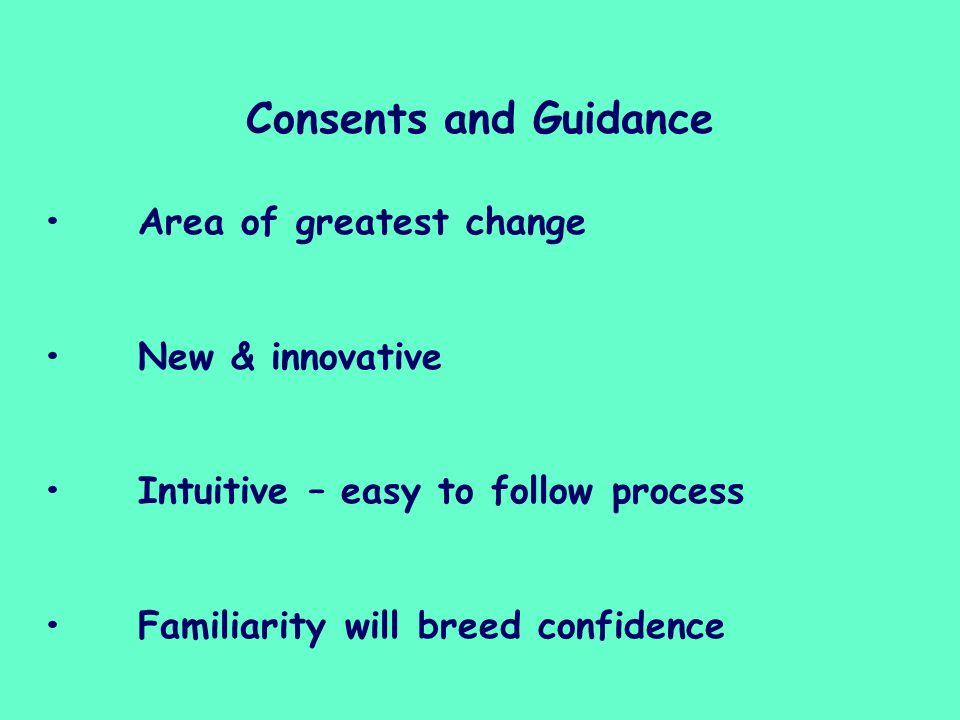 Consents and Guidance Area of greatest change New & innovative Intuitive – easy to follow process Familiarity will breed confidence