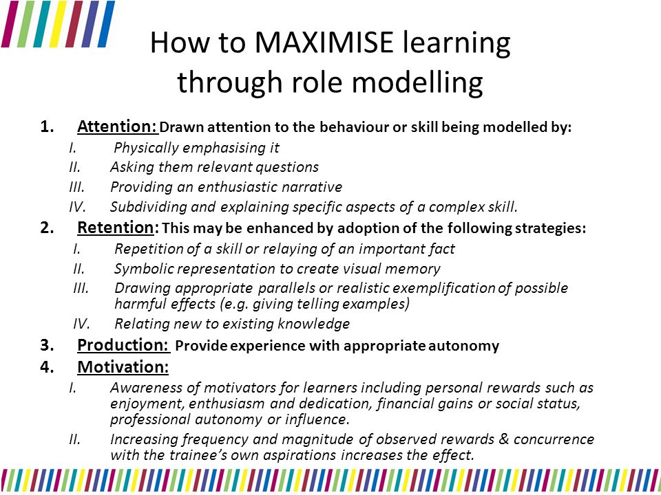 How to MAXIMISE learning through role modelling 1.Attention: Drawn attention to the behaviour or skill being modelled by: I.